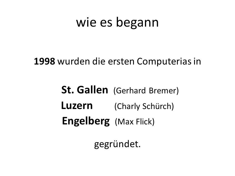 wie es begann 1998 wurden die ersten Computerias in St. Gallen (Gerhard Bremer) Luzern (Charly Schürch) Engelberg (Max Flick) gegründet.