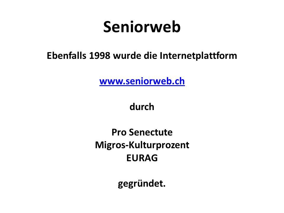 Seniorweb Ebenfalls 1998 wurde die Internetplattform www.seniorweb.ch durch Pro Senectute Migros-Kulturprozent EURAG gegründet.