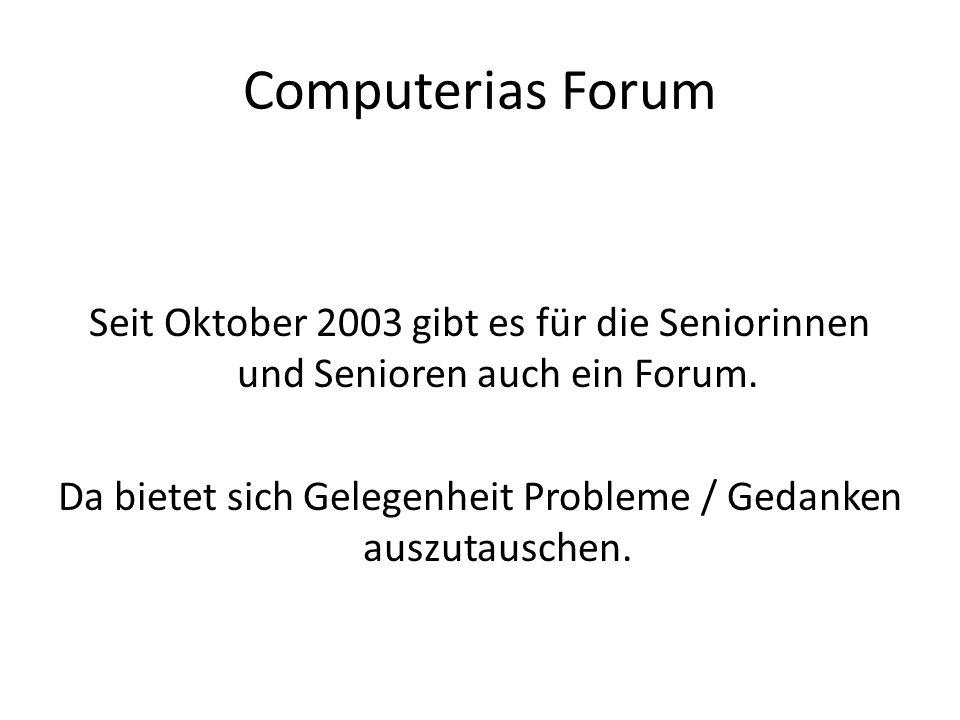 Computerias Forum Seit Oktober 2003 gibt es für die Seniorinnen und Senioren auch ein Forum. Da bietet sich Gelegenheit Probleme / Gedanken auszutausc