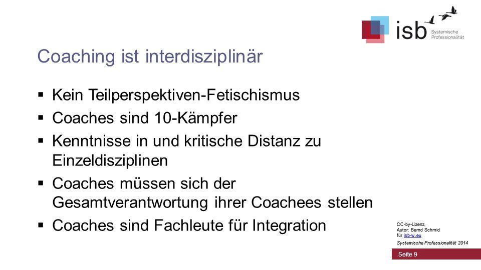 CC-by-Lizenz, Autor: Bernd Schmid für isb-w.euisb-w.eu Systemische Professionalität 2014 Coaching ist interdisziplinär  Kein Teilperspektiven-Fetischismus  Coaches sind 10-Kämpfer  Kenntnisse in und kritische Distanz zu Einzeldisziplinen  Coaches müssen sich der Gesamtverantwortung ihrer Coachees stellen  Coaches sind Fachleute für Integration Seite 9 CC-by-Lizenz, Autor: Bernd Schmid für isb-w.euisb-w.eu Systemische Professionalität 2014