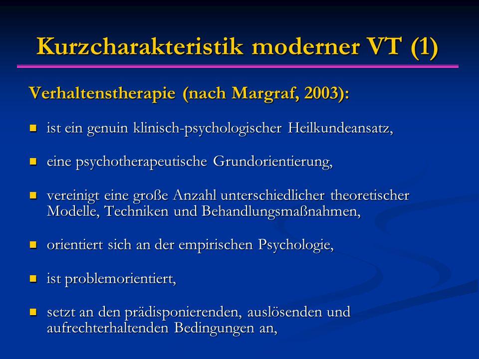 Kurzcharakteristik moderner VT (1) Verhaltenstherapie (nach Margraf, 2003): ist ein genuin klinisch-psychologischer Heilkundeansatz, ist ein genuin klinisch-psychologischer Heilkundeansatz, eine psychotherapeutische Grundorientierung, eine psychotherapeutische Grundorientierung, vereinigt eine große Anzahl unterschiedlicher theoretischer Modelle, Techniken und Behandlungsmaßnahmen, vereinigt eine große Anzahl unterschiedlicher theoretischer Modelle, Techniken und Behandlungsmaßnahmen, orientiert sich an der empirischen Psychologie, orientiert sich an der empirischen Psychologie, ist problemorientiert, ist problemorientiert, setzt an den prädisponierenden, auslösenden und aufrechterhaltenden Bedingungen an, setzt an den prädisponierenden, auslösenden und aufrechterhaltenden Bedingungen an,