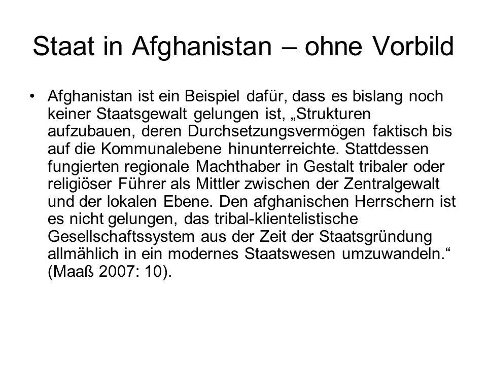 """Staat in Afghanistan – ohne Vorbild Afghanistan ist ein Beispiel dafür, dass es bislang noch keiner Staatsgewalt gelungen ist, """"Strukturen aufzubauen, deren Durchsetzungsvermögen faktisch bis auf die Kommunalebene hinunterreichte."""