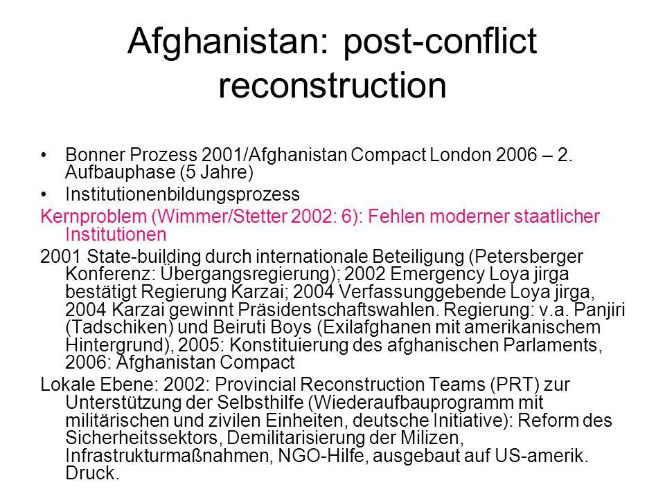 Afghanistan: post-conflict reconstruction Bonner Prozess 2001/Afghanistan Compact London 2006 – 2. Aufbauphase (5 Jahre) Institutionenbildungsprozess
