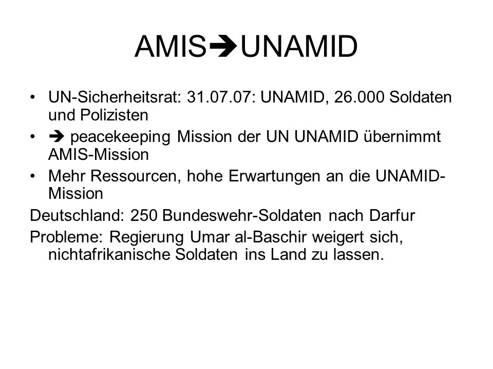 AMIS  UNAMID UN-Sicherheitsrat: 31.07.07: UNAMID, 26.000 Soldaten und Polizisten  peacekeeping Mission der UN UNAMID übernimmt AMIS-Mission Mehr Ressourcen, hohe Erwartungen an die UNAMID- Mission Deutschland: 250 Bundeswehr-Soldaten nach Darfur Probleme: Regierung Umar al-Baschir weigert sich, nichtafrikanische Soldaten ins Land zu lassen.