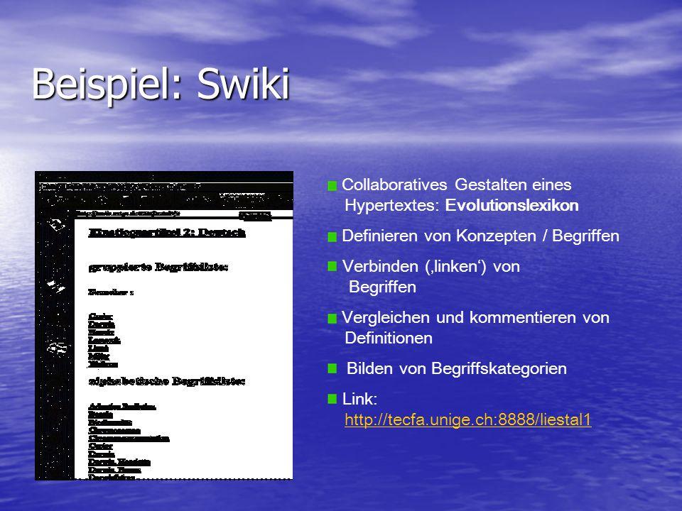 Beispiel: Swiki Collaboratives Gestalten eines Hypertextes: Evolutionslexikon Definieren von Konzepten / Begriffen Verbinden ('linken') von Begriffen Vergleichen und kommentieren von Definitionen Bilden von Begriffskategorien Link: http://tecfa.unige.ch:8888/liestal1http://tecfa.unige.ch:8888/liestal1