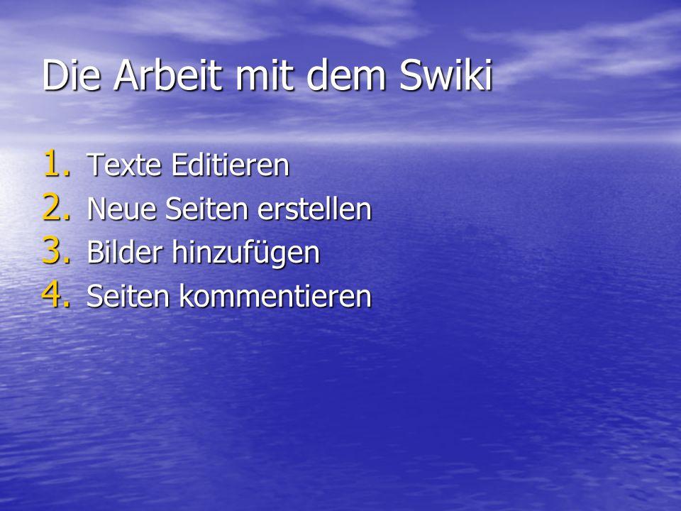 Die Arbeit mit dem Swiki 1. Texte Editieren 2. Neue Seiten erstellen 3. Bilder hinzufügen 4. Seiten kommentieren