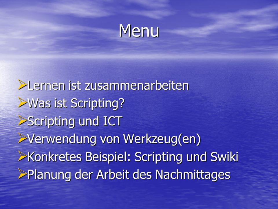 Menu  Lernen ist zusammenarbeiten  Was ist Scripting?  Scripting und ICT  Verwendung von Werkzeug(en)  Konkretes Beispiel: Scripting und Swiki 