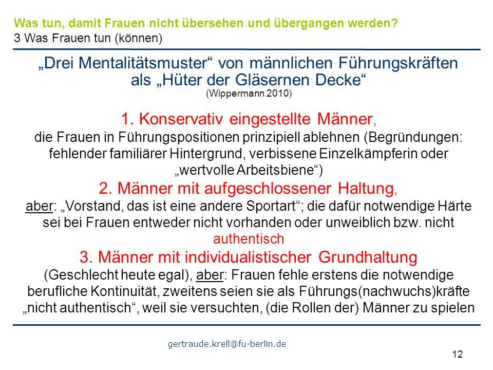 """gertraude.krell@fu-berlin.de 12 """"Drei Mentalitätsmuster"""" von männlichen Führungskräften als """"Hüter der Gläsernen Decke"""" (Wippermann 2010) 1. Konservat"""