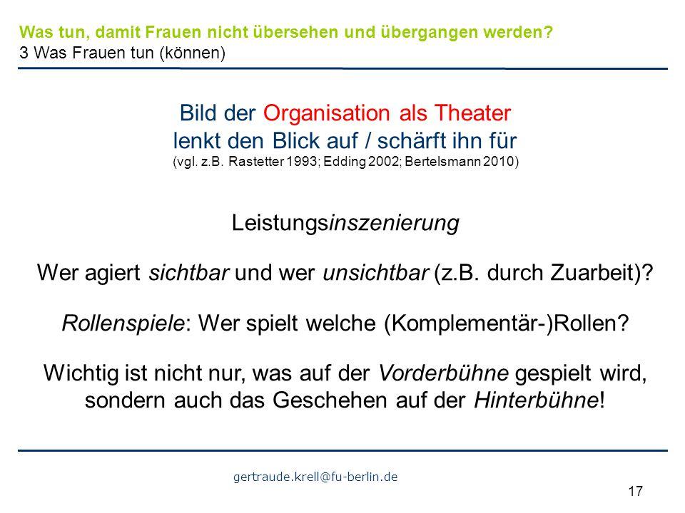 gertraude.krell@fu-berlin.de 17 Bild der Organisation als Theater lenkt den Blick auf / schärft ihn für (vgl. z.B. Rastetter 1993; Edding 2002; Bertel