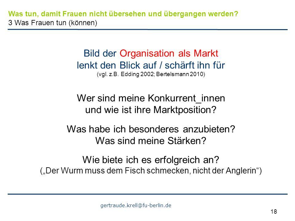 gertraude.krell@fu-berlin.de 18 Bild der Organisation als Markt lenkt den Blick auf / schärft ihn für (vgl. z.B. Edding 2002; Bertelsmann 2010) Wer si