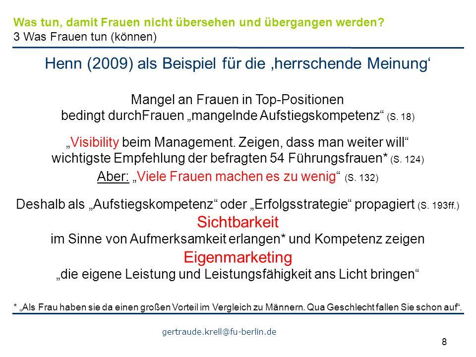"""gertraude.krell@fu-berlin.de 8 Henn (2009) als Beispiel für die 'herrschende Meinung' Mangel an Frauen in Top-Positionen bedingt durchFrauen """"mangelnd"""