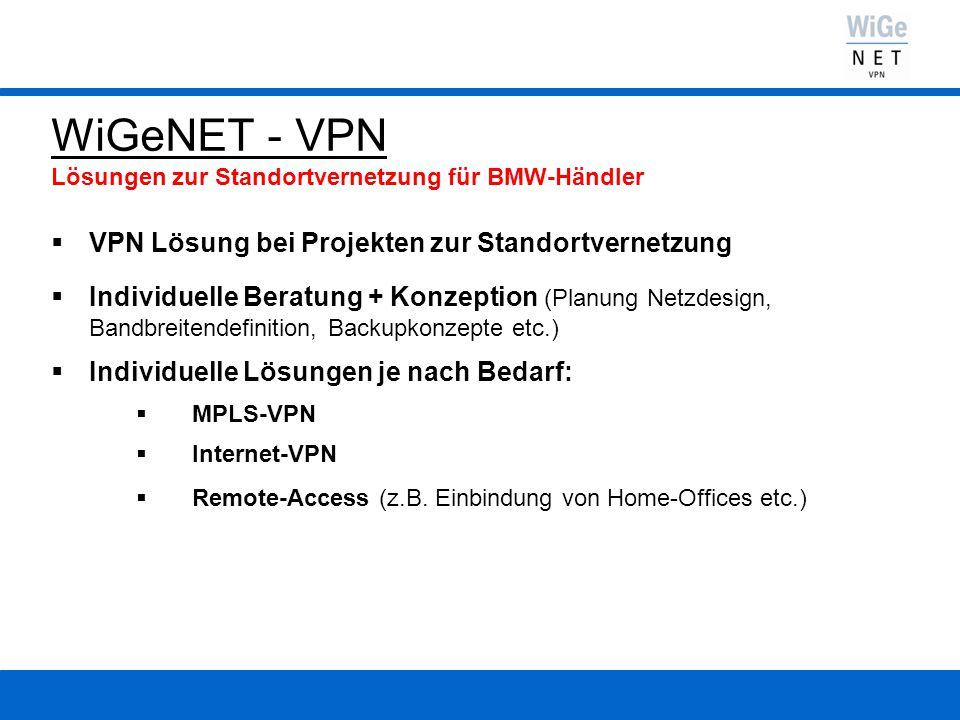 Idee: WiGeNET - VPN Die Lösung des VDB für den BMW-Händler  Unterstützung der Händler beim optimalen Netzdesign (Definition von Anbindungstechnik, Bandbreite, Backup etc.)  den BMW-Händler die aufwendige Providerauswahl abnehmen  Profitieren vom Wettbewerb auf dem Markt der VPN-Provider  kostenoptimierte Standardlösung oder individuelle Lösung je nach Bedarf  die bestmögliche VPN-Lösung für jeden BMW-Händler
