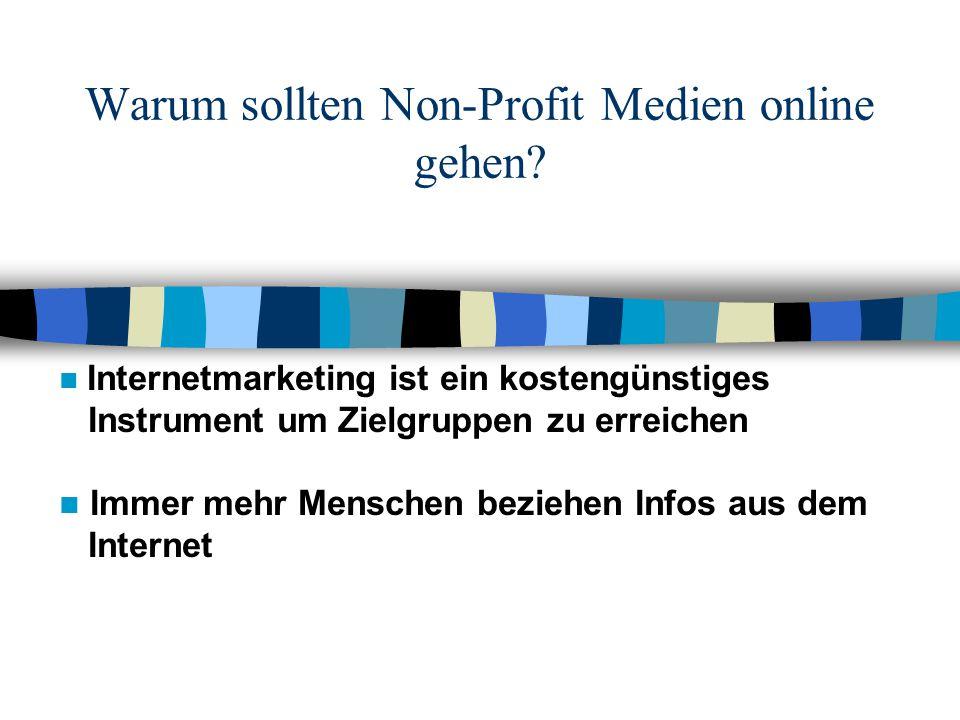 Warum sollten Non-Profit Medien online gehen? Internetmarketing ist ein kostengünstiges Instrument um Zielgruppen zu erreichen Immer mehr Menschen bez