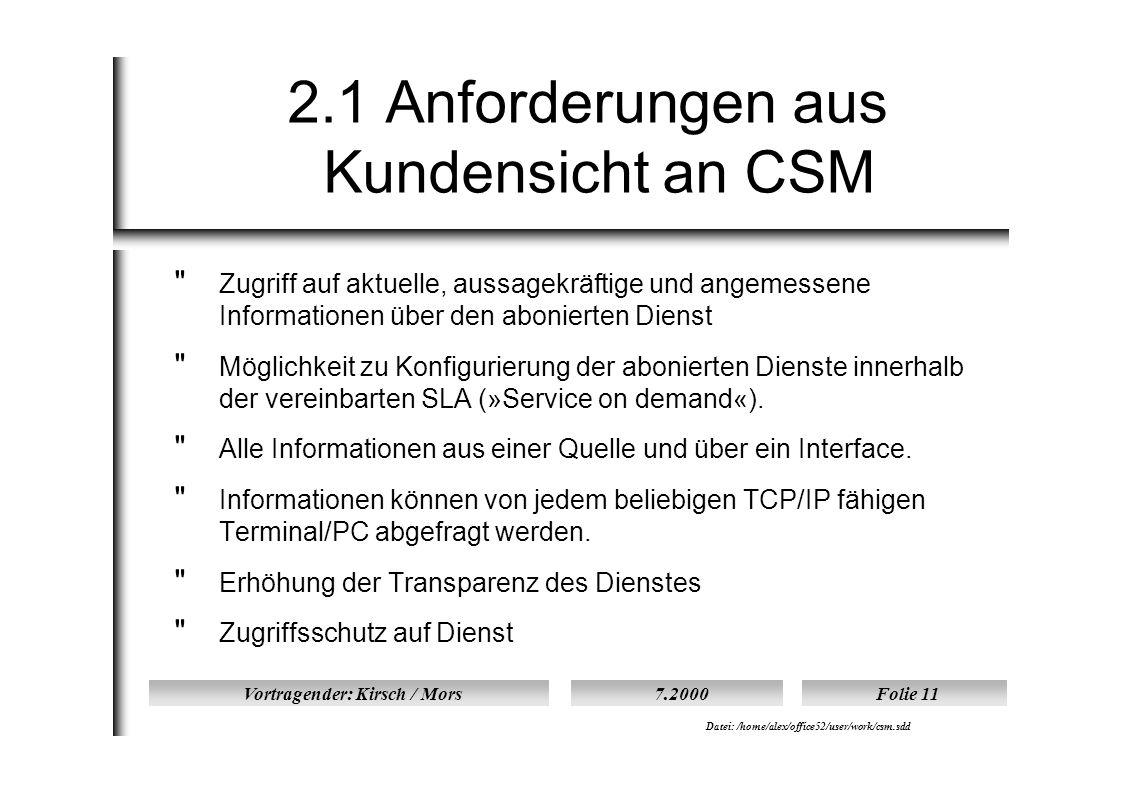 Vortragender: Kirsch / Mors7.2000Folie 11 Datei: /home/alex/office52/user/work/csm.sdd 2.1 Anforderungen aus Kundensicht an CSM  Zugriff auf aktuelle, aussagekräftige und angemessene Informationen über den abonierten Dienst  Möglichkeit zu Konfigurierung der abonierten Dienste innerhalb der vereinbarten SLA (»Service on demand«).