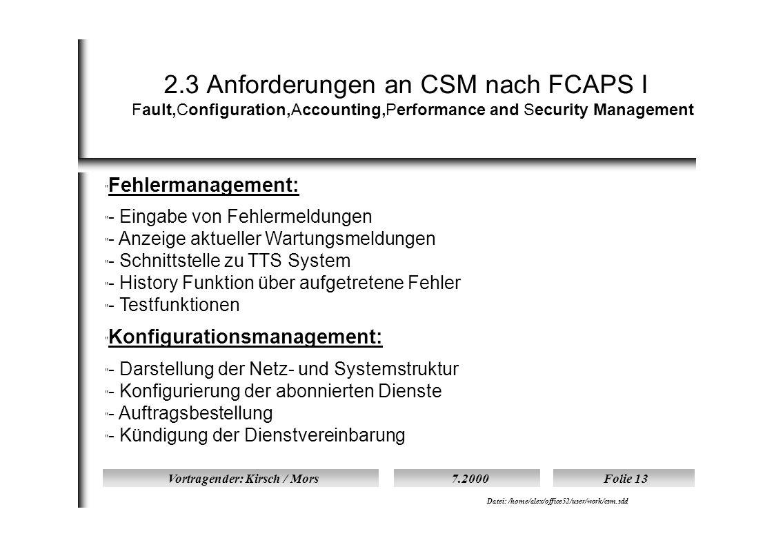 Vortragender: Kirsch / Mors7.2000Folie 13 Datei: /home/alex/office52/user/work/csm.sdd 2.3 Anforderungen an CSM nach FCAPS I Fault,Configuration,Accounting,Performance and Security Management  Fehlermanagement:  - Eingabe von Fehlermeldungen  - Anzeige aktueller Wartungsmeldungen  - Schnittstelle zu TTS System  - History Funktion über aufgetretene Fehler  - Testfunktionen  Konfigurationsmanagement:  - Darstellung der Netz- und Systemstruktur  - Konfigurierung der abonnierten Dienste  - Auftragsbestellung  - Kündigung der Dienstvereinbarung