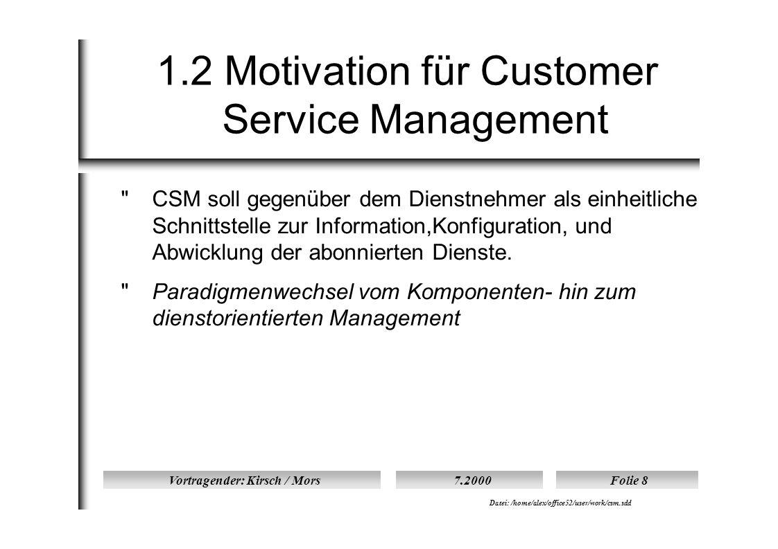 Vortragender: Kirsch / Mors7.2000Folie 8 Datei: /home/alex/office52/user/work/csm.sdd 1.2 Motivation für Customer Service Management  CSM soll gegenüber dem Dienstnehmer als einheitliche Schnittstelle zur Information,Konfiguration, und Abwicklung der abonnierten Dienste.