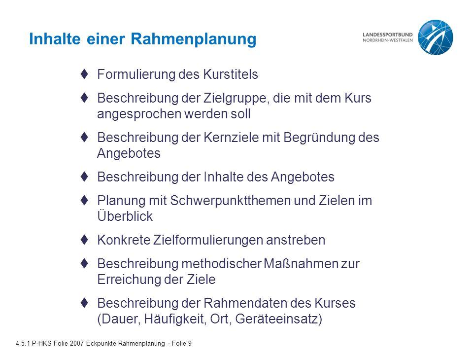 Methodische Maßnahmen 4.5.1 P-HKS Folie 2007 Eckpunkte Rahmenplanung - Folie 10  Gesprächsphasen & Reflexionsfragen  Aufgaben für zu Hause (Integration in den Alltag) -Beobachtungsaufgaben -Umsetzungsaufgaben  Informationsphasen  Lebensalltagsbezug  Belastungssteuerung mit -differenzierung