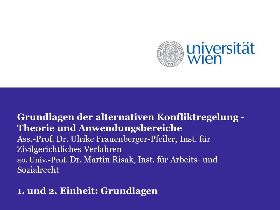 Grundlagen der alternativen Konfliktregelung - Theorie und Anwendungsbereiche Ass.-Prof. Dr. Ulrike Frauenberger-Pfeiler, Inst. für Zivilgerichtliches