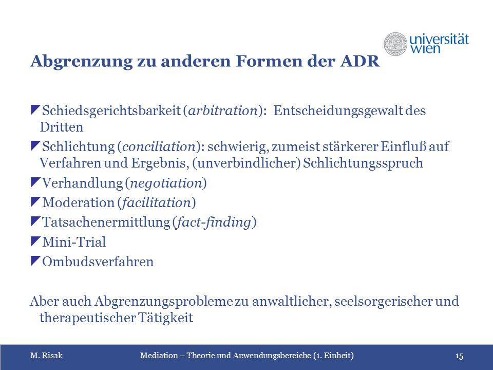M. RisakMediation – Theorie und Anwendungsbereiche (1. Einheit)15 Abgrenzung zu anderen Formen der ADR  Schiedsgerichtsbarkeit (arbitration): Entsche