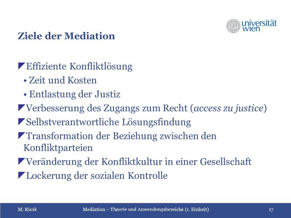 M. RisakMediation – Theorie und Anwendungsbereiche (1. Einheit)17 Ziele der Mediation  Effiziente Konfliktlösung Zeit und Kosten Entlastung der Justi