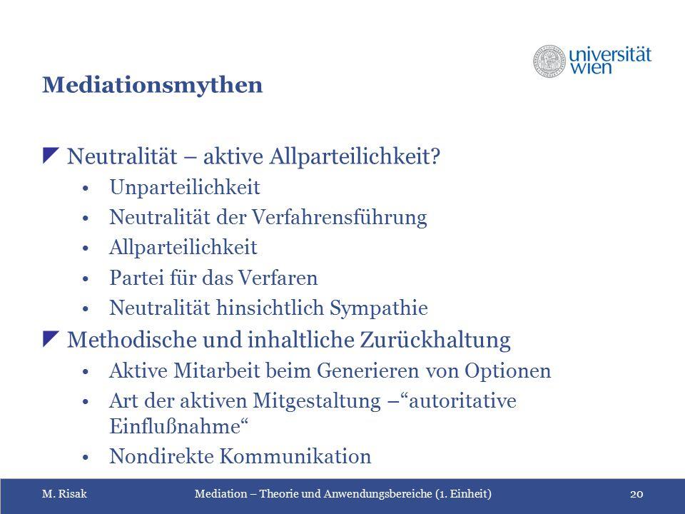 M. RisakMediation – Theorie und Anwendungsbereiche (1. Einheit)20 Mediationsmythen  Neutralität – aktive Allparteilichkeit? Unparteilichkeit Neutrali