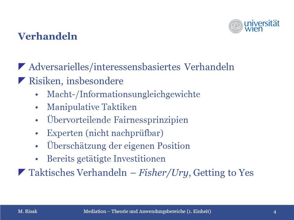 M. RisakMediation – Theorie und Anwendungsbereiche (1. Einheit)4 Verhandeln  Adversarielles/interessensbasiertes Verhandeln  Risiken, insbesondere M