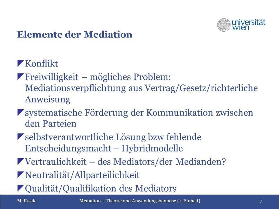 M. RisakMediation – Theorie und Anwendungsbereiche (1. Einheit)7 Elemente der Mediation  Konflikt  Freiwilligkeit – mögliches Problem: Mediationsver