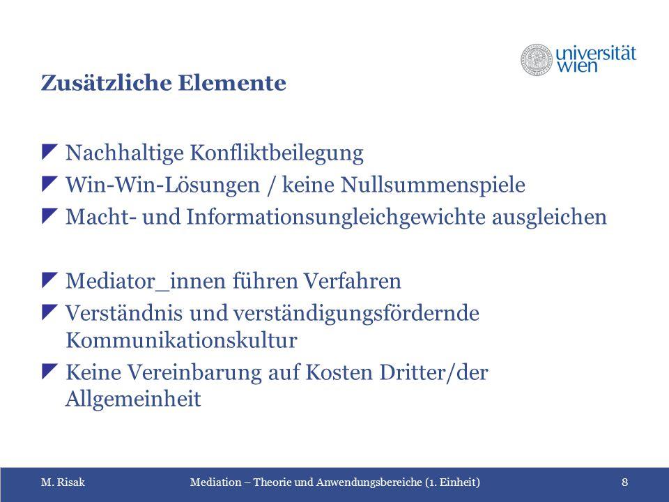 M. RisakMediation – Theorie und Anwendungsbereiche (1. Einheit)8 Zusätzliche Elemente  Nachhaltige Konfliktbeilegung  Win-Win-Lösungen / keine Nulls