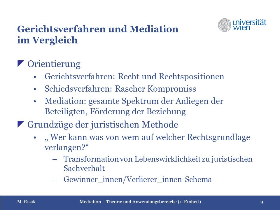 M. RisakMediation – Theorie und Anwendungsbereiche (1. Einheit)9 Gerichtsverfahren und Mediation im Vergleich  Orientierung Gerichtsverfahren: Recht