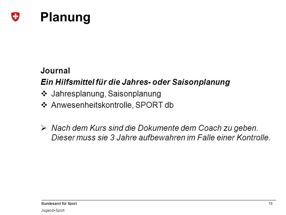 15 Bundesamt für Sport Jugend+Sport Planung Journal Ein Hilfsmittel für die Jahres- oder Saisonplanung  Jahresplanung, Saisonplanung  Anwesenheitskontrolle, SPORT db  Nach dem Kurs sind die Dokumente dem Coach zu geben.