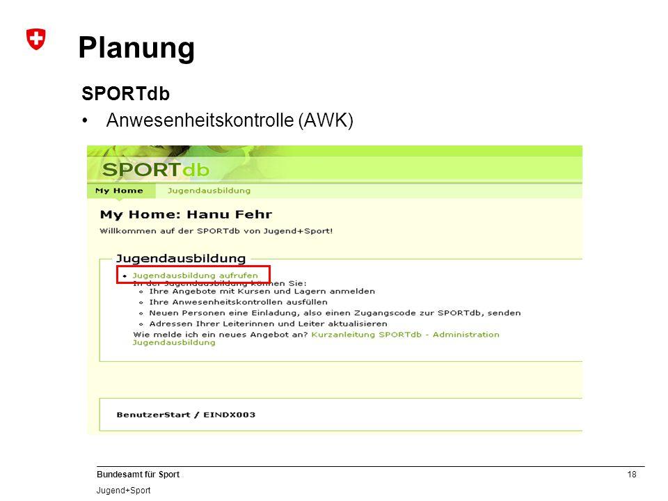18 Bundesamt für Sport Jugend+Sport SPORTdb Anwesenheitskontrolle (AWK) Planung