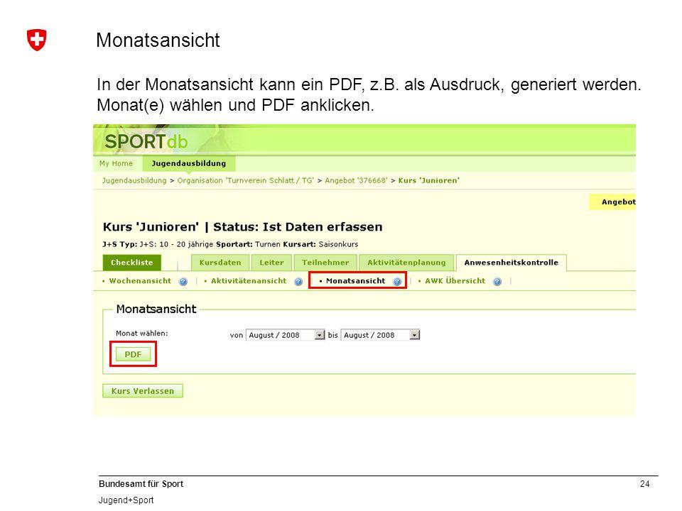 24 Bundesamt für Sport Jugend+Sport In der Monatsansicht kann ein PDF, z.B. als Ausdruck, generiert werden. Monat(e) wählen und PDF anklicken. Monatsa