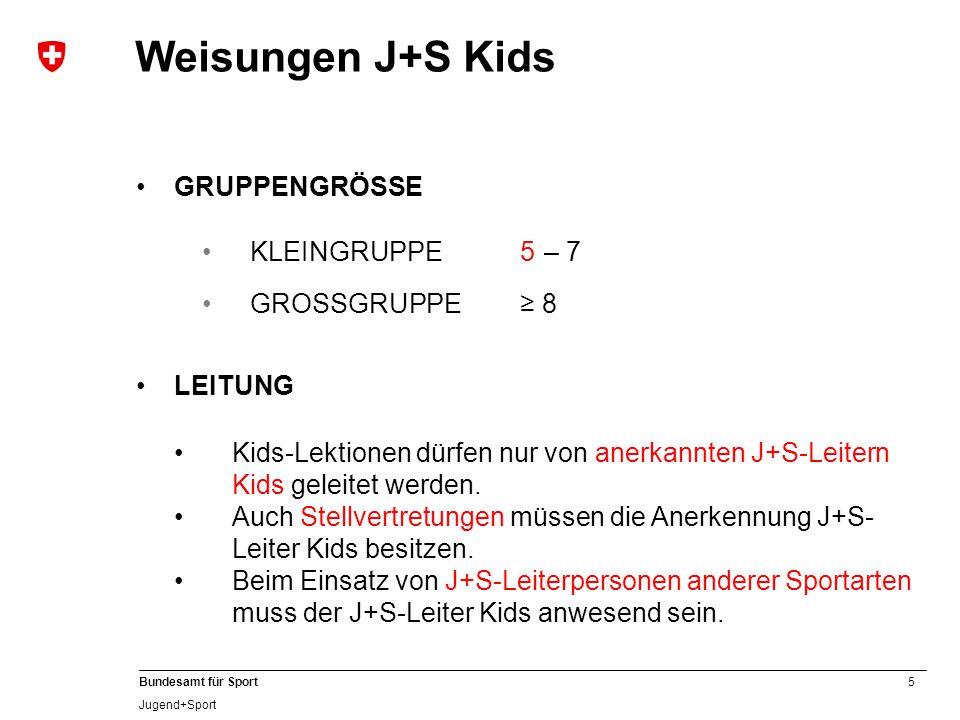 5 Bundesamt für Sport Jugend+Sport GRUPPENGRÖSSE KLEINGRUPPE 5 – 7 GROSSGRUPPE≥ 8 Weisungen J+S Kids LEITUNG Kids-Lektionen dürfen nur von anerkannten J+S-Leitern Kids geleitet werden.