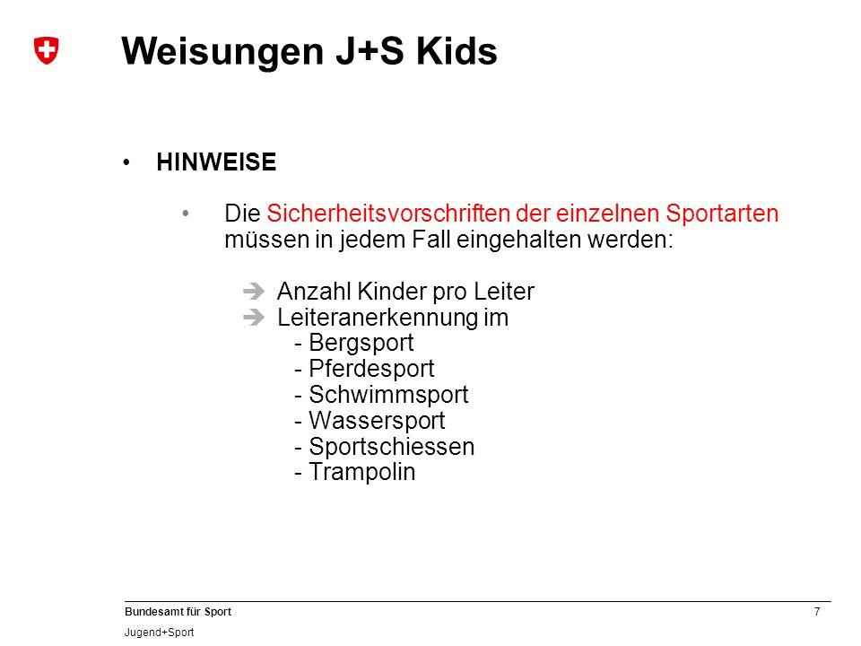 7 Bundesamt für Sport Jugend+Sport HINWEISE Die Sicherheitsvorschriften der einzelnen Sportarten müssen in jedem Fall eingehalten werden:  Anzahl Kinder pro Leiter  Leiteranerkennung im - Bergsport - Pferdesport - Schwimmsport - Wassersport - Sportschiessen - Trampolin Weisungen J+S Kids