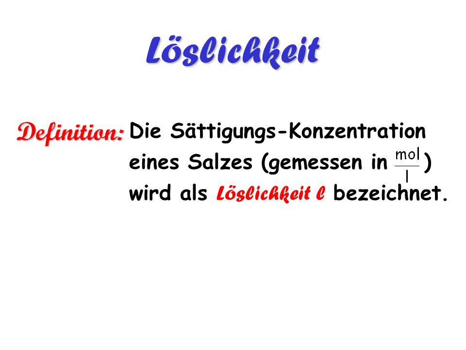 Die Sättigungs-Konzentration eines Salzes (gemessen in ) wird als Löslichkeit l bezeichnet.Löslichkeit Definition: