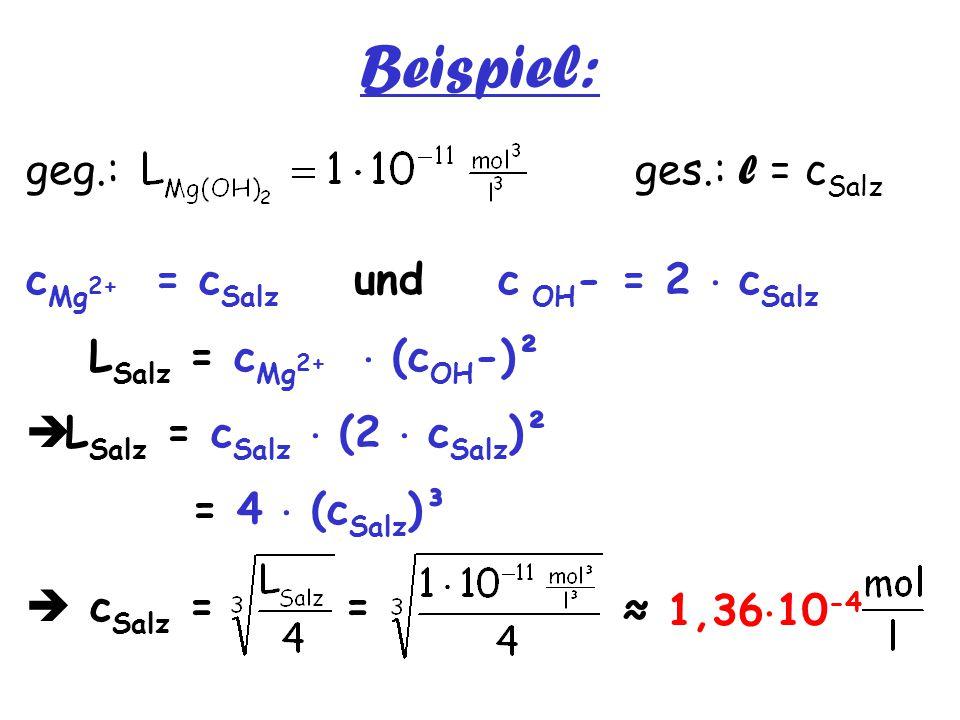 Beispiel: geg.: ges.: l = c Salz c Mg 2+ = c Salz und c OH - = 2  c Salz L Salz = c Mg 2+  (c OH -)²  L Salz = c Salz  (2  c Salz )² = 4  (c Sal
