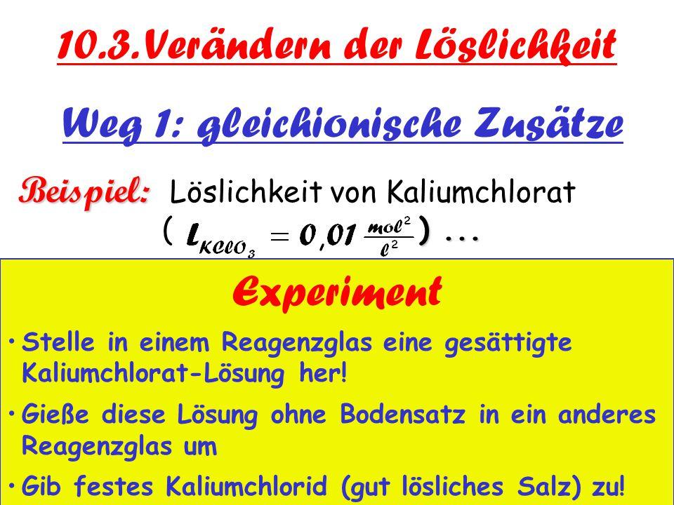Weg 1: gleichionische Zusätze Beispiel: )... Beispiel: Löslichkeit von Kaliumchlorat ( )... a) in Wasser:  = 0,1 10.3. Verändern der Löslichkeit Expe