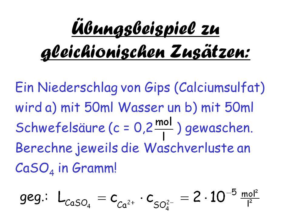 Übungsbeispiel zu gleichionischen Zusätzen: Ein Niederschlag von Gips (Calciumsulfat) wird a) mit 50ml Wasser un b) mit 50ml Schwefelsäure (c = 0,2 )