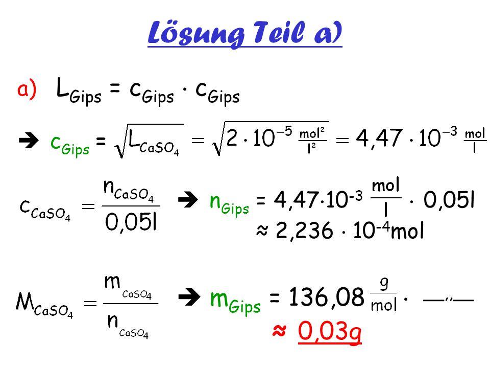 Lösung Teil a) a) L Gips = c Gips  c Gips  c Gips =  n Gips = 4,47  10 -3  0,05l ≈ 2,236  10 -4 mol  m Gips = 136,08  __,,__ ≈ 0,03g