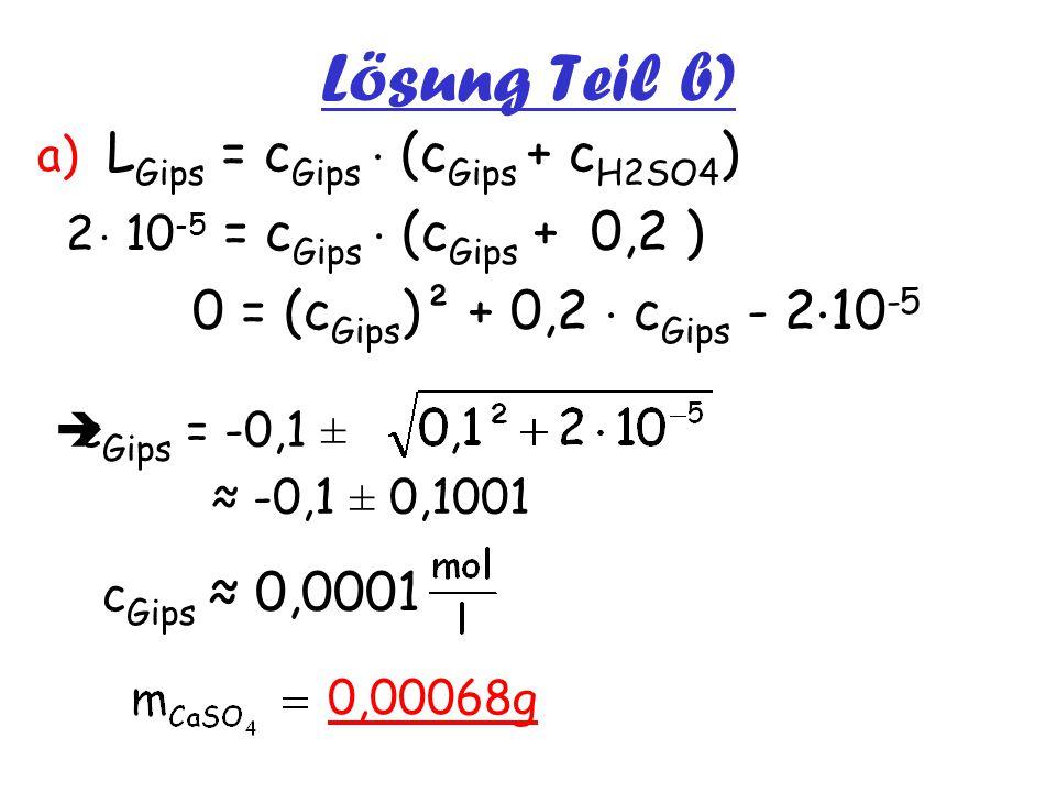 Lösung Teil b) a) L Gips = c Gips  (c Gips + c H2SO4 ) 2  10 -5 = c Gips  (c Gips + 0,2 ) 0 = (c Gips )² + 0,2  c Gips - 2  10 -5  c Gips = -0,1