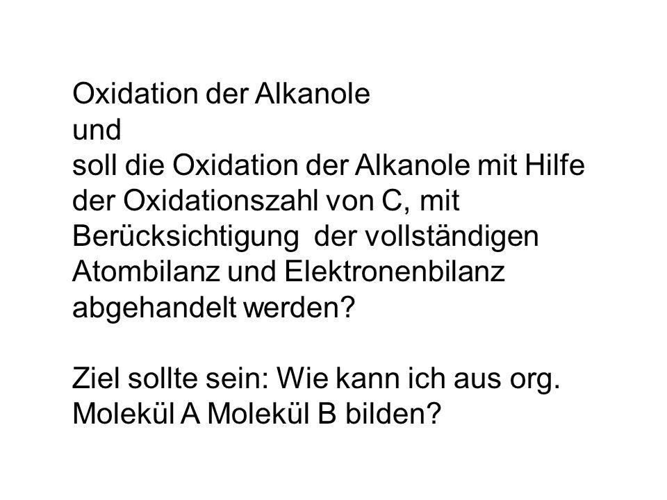 Oxidation der Alkanole und soll die Oxidation der Alkanole mit Hilfe der Oxidationszahl von C, mit Berücksichtigung der vollständigen Atombilanz und Elektronenbilanz abgehandelt werden.