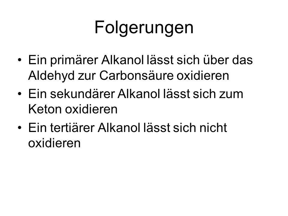Folgerungen Ein primärer Alkanol lässt sich über das Aldehyd zur Carbonsäure oxidieren Ein sekundärer Alkanol lässt sich zum Keton oxidieren Ein tertiärer Alkanol lässt sich nicht oxidieren