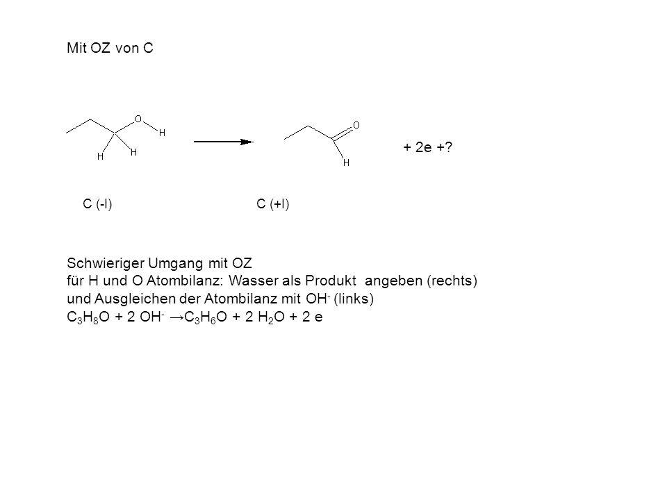 Mit OZ von C C (-I) C (+I) Schwieriger Umgang mit OZ für H und O Atombilanz: Wasser als Produkt angeben (rechts) und Ausgleichen der Atombilanz mit OH - (links) C 3 H 8 O + 2 OH - →C 3 H 6 O + 2 H 2 O + 2 e + 2e +?