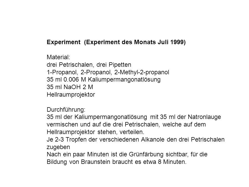 Experiment (Experiment des Monats Juli 1999) Material: drei Petrischalen, drei Pipetten 1-Propanol, 2-Propanol, 2-Methyl-2-propanol 35 ml 0.006 M Kaliumpermangonatlösung 35 ml NaOH 2 M Hellraumprojektor Durchführung: 35 ml der Kaliumpermangonatlösung mit 35 ml der Natronlauge vermischen und auf die drei Petrischalen, welche auf dem Hellraumprojektor stehen, verteilen.