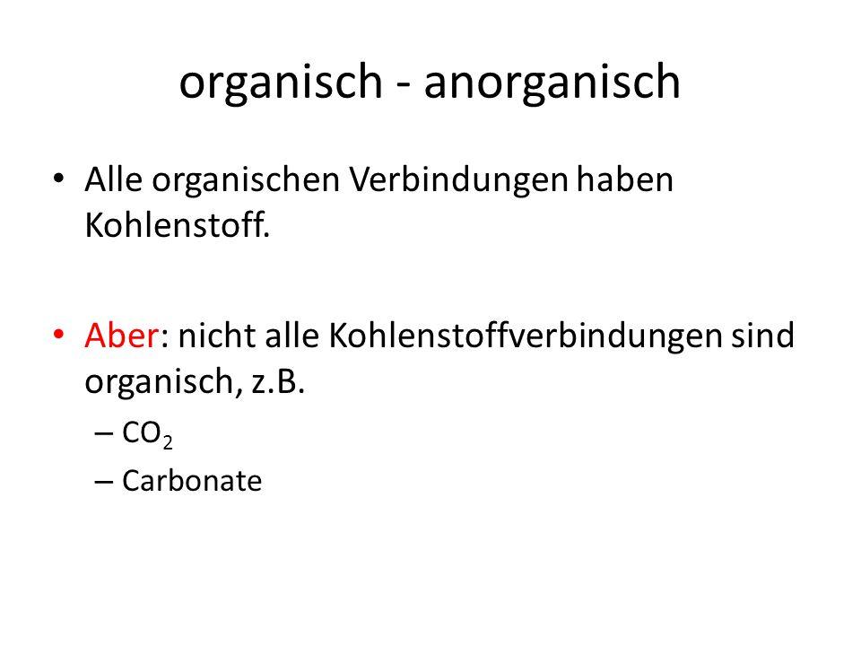 organisch - anorganisch Alle organischen Verbindungen haben Kohlenstoff. Aber: nicht alle Kohlenstoffverbindungen sind organisch, z.B. – CO 2 – Carbon