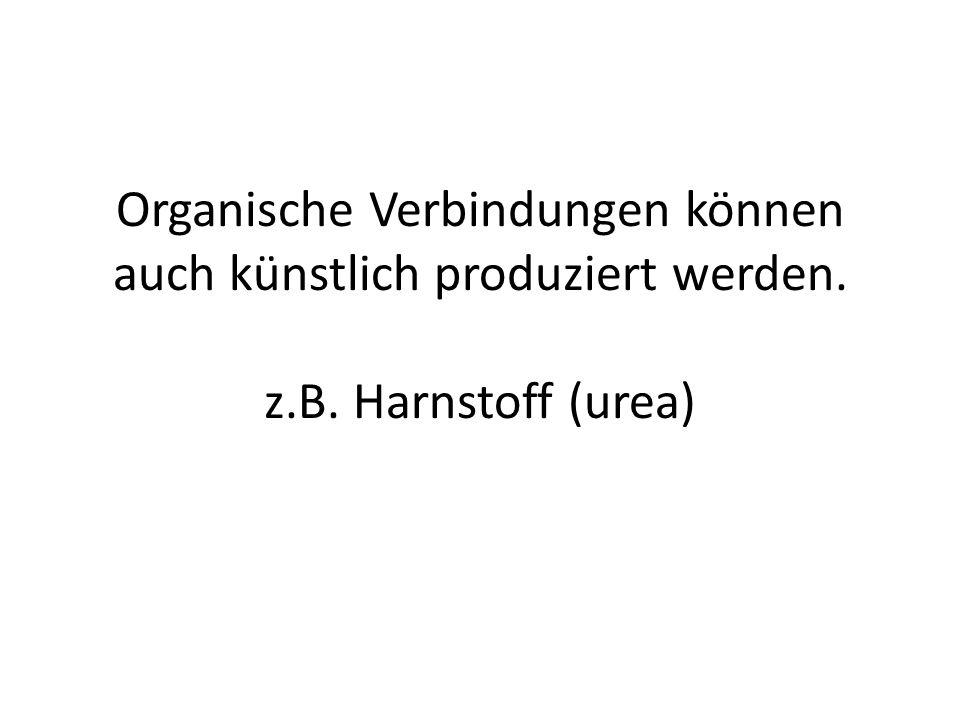 Organische Verbindungen können auch künstlich produziert werden. z.B. Harnstoff (urea)