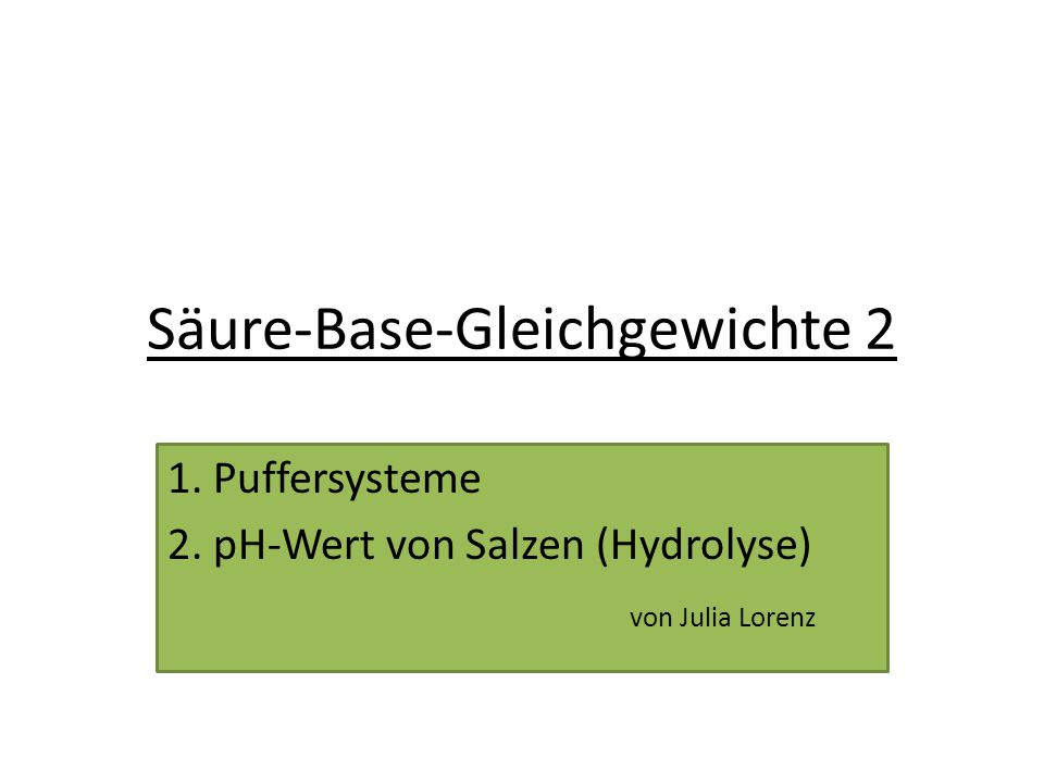 Säure-Base-Gleichgewichte 2 1. Puffersysteme 2. pH-Wert von Salzen (Hydrolyse) von Julia Lorenz