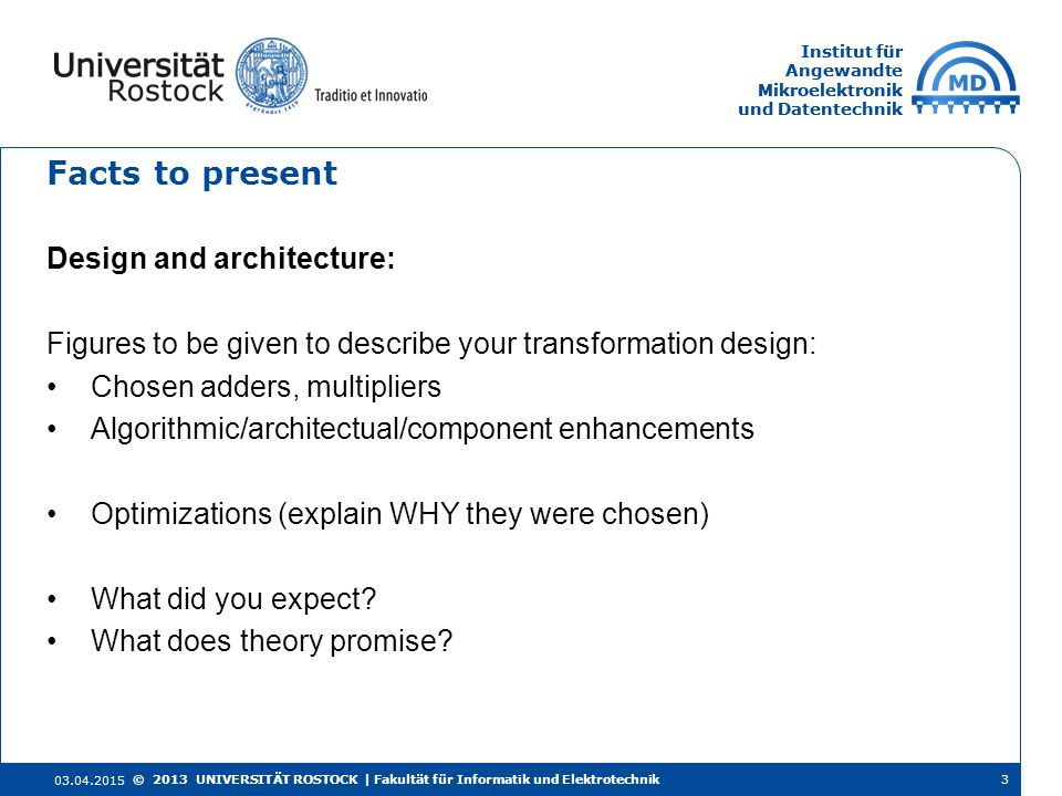 Institut für Angewandte Mikroelektronik und Datentechnik Institut für Angewandte Mikroelektronik und Datentechnik Facts to present Design and architecture: Figures to be given to describe your transformation design: Chosen adders, multipliers Algorithmic/architectual/component enhancements Optimizations (explain WHY they were chosen) What did you expect.