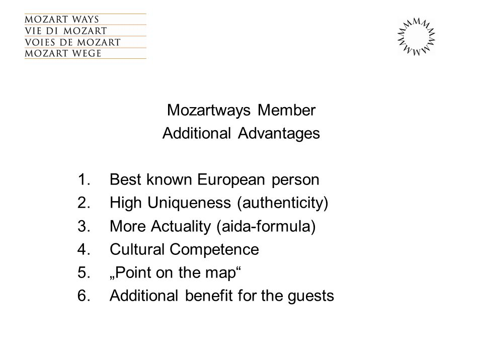 "Mozartways Member Additional Advantages 1.Best known European person 2.High Uniqueness (authenticity) 3.More Actuality (aida-formula) 4.Cultural Competence 5.""Point on the map 6.Additional benefit for the guests"