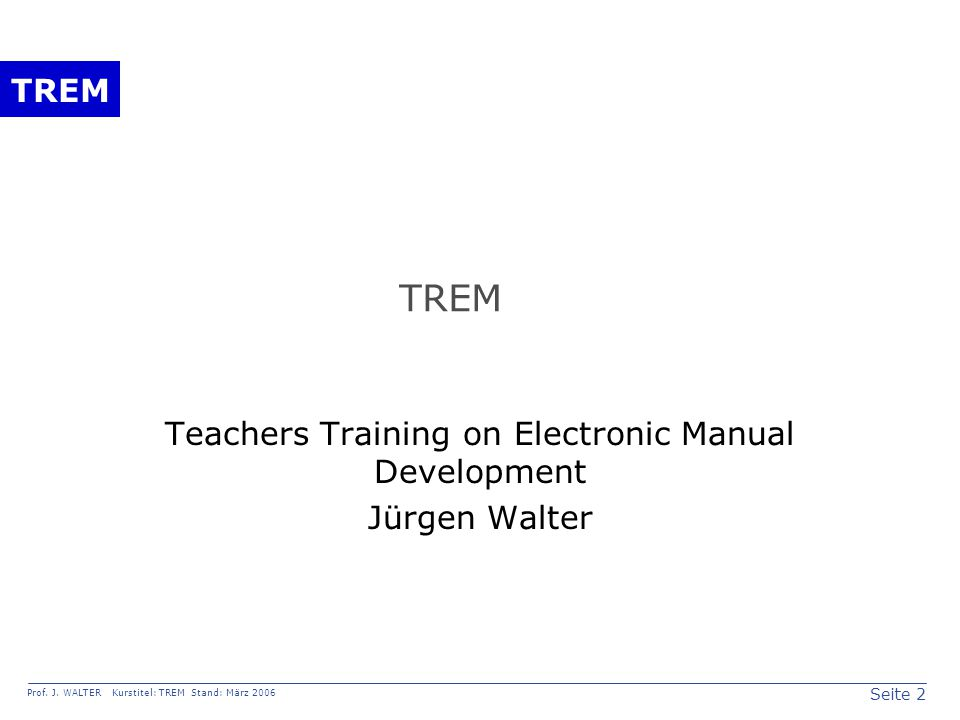 Seite 2 Prof. J. WALTER Kurstitel: TREM Stand: März 2006 TREM Teachers Training on Electronic Manual Development Jürgen Walter